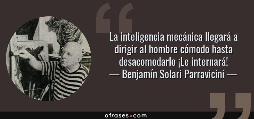 Frases de Benjamín Solari Parravicini - La inteligencia mecánica llegará a dirigir al hombre cómodo hasta desacomodarlo ¡Le internará!