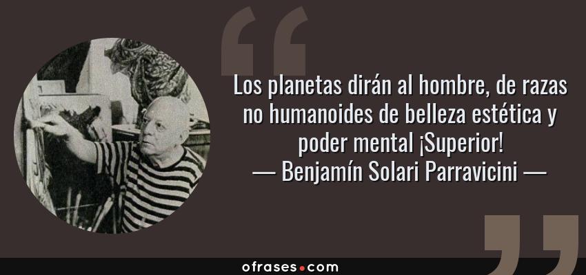 Frases de Benjamín Solari Parravicini - Los planetas dirán al hombre, de razas no humanoides de belleza estética y poder mental ¡Superior!