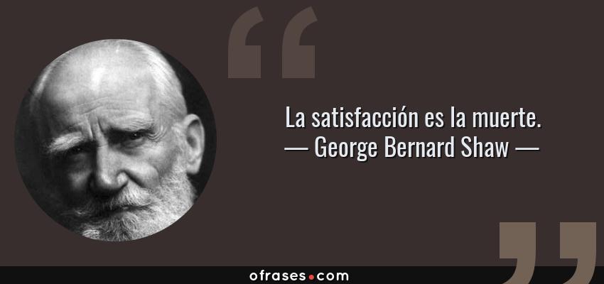 Frases de George Bernard Shaw - La satisfacción es la muerte.