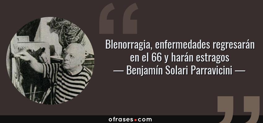 Frases de Benjamín Solari Parravicini - Blenorragia, enfermedades regresarán en el 66 y harán estragos