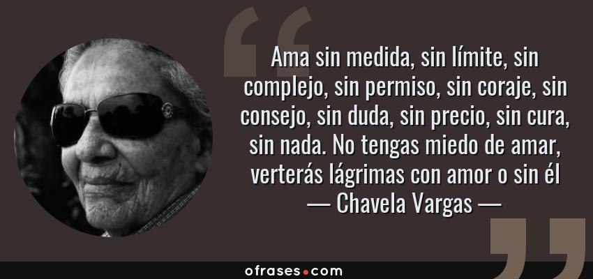 Frases de Chavela Vargas - Ama sin medida, sin límite, sin complejo, sin permiso, sin coraje, sin consejo, sin duda, sin precio, sin cura, sin nada. No tengas miedo de amar, verterás lágrimas con amor o sin él