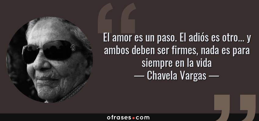 Frases de Chavela Vargas - El amor es un paso. El adiós es otro... y ambos deben ser firmes, nada es para siempre en la vida