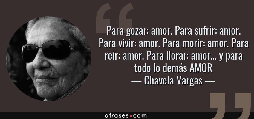 Frases de Chavela Vargas - Para gozar: amor. Para sufrir: amor. Para vivir: amor. Para morir: amor. Para reír: amor. Para llorar: amor... y para todo lo demás AMOR