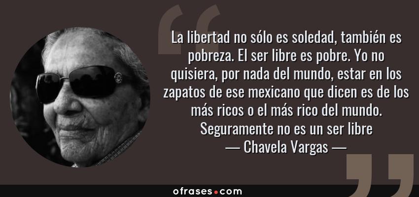 Frases de Chavela Vargas - La libertad no sólo es soledad, también es pobreza. El ser libre es pobre. Yo no quisiera, por nada del mundo, estar en los zapatos de ese mexicano que dicen es de los más ricos o el más rico del mundo. Seguramente no es un ser libre