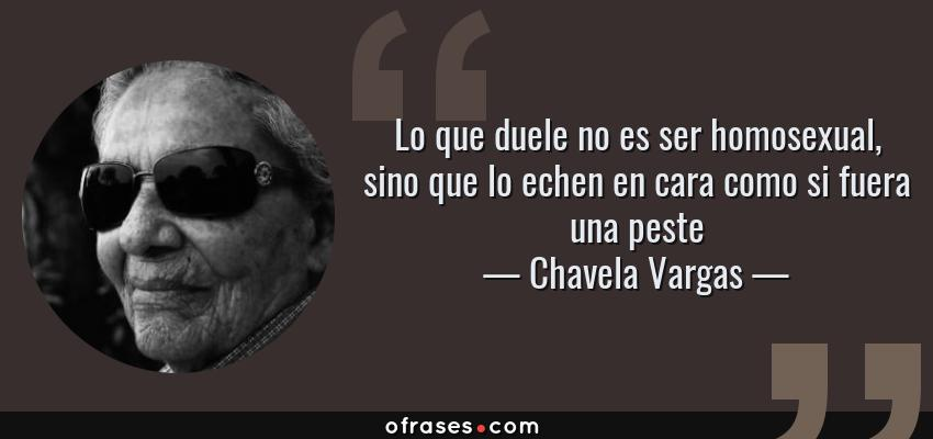 Frases de Chavela Vargas - Lo que duele no es ser homosexual, sino que lo echen en cara como si fuera una peste