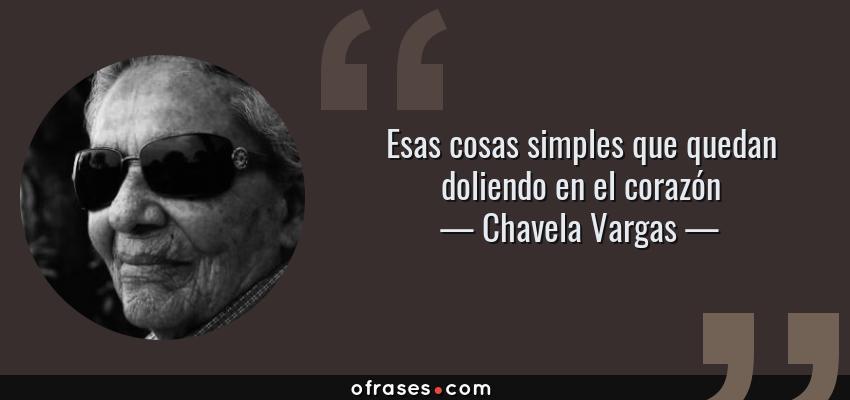 Frases de Chavela Vargas - Esas cosas simples que quedan doliendo en el corazón