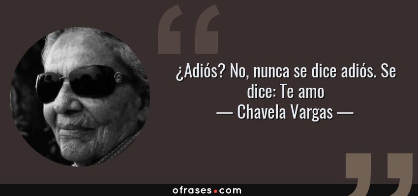 Frases de Chavela Vargas - ¿Adiós? No, nunca se dice adiós. Se dice: Te amo