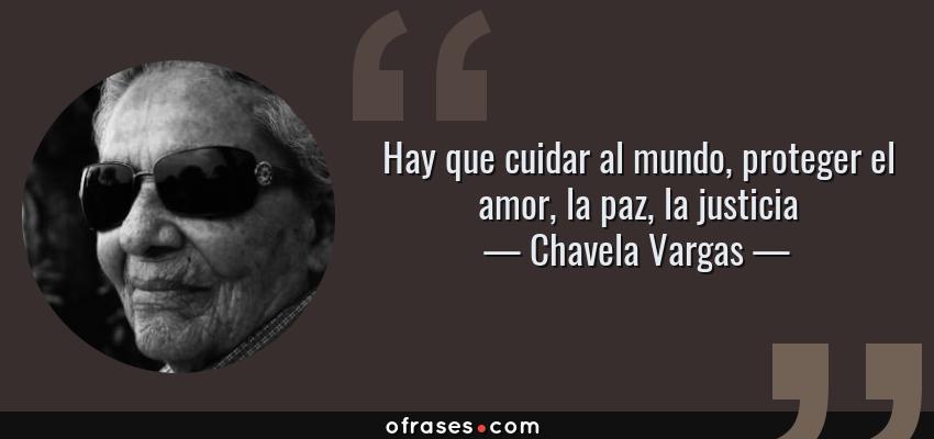 Frases de Chavela Vargas - Hay que cuidar al mundo, proteger el amor, la paz, la justicia