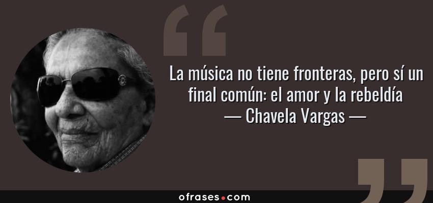 Frases de Chavela Vargas - La música no tiene fronteras, pero sí un final común: el amor y la rebeldía