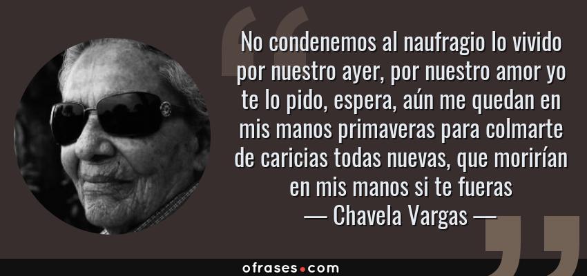 Frases de Chavela Vargas - No condenemos al naufragio lo vivido por nuestro ayer, por nuestro amor yo te lo pido, espera, aún me quedan en mis manos primaveras para colmarte de caricias todas nuevas, que morirían en mis manos si te fueras