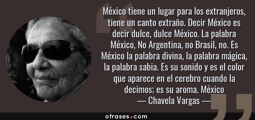 Frases de Chavela Vargas - México tiene un lugar para los extranjeros, tiene un canto extraño. Decir México es decir dulce, dulce México. La palabra México, No Argentina, no Brasil, no. Es México la palabra divina, la palabra mágica, la palabra sabia. Es su sonido y es el color que aparece en el cerebro cuando la decimos; es su aroma. México