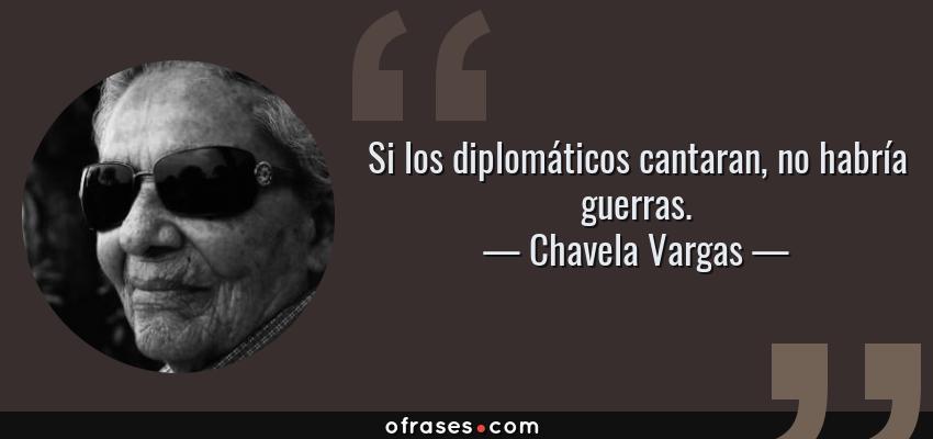 Frases de Chavela Vargas - Si los diplomáticos cantaran, no habría guerras.