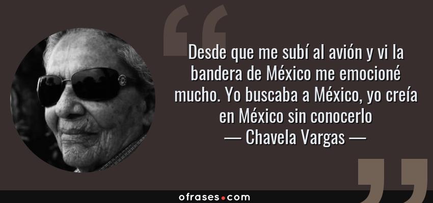 Frases de Chavela Vargas - Desde que me subí al avión y vi la bandera de México me emocioné mucho. Yo buscaba a México, yo creía en México sin conocerlo