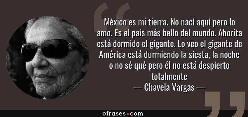 Frases de Chavela Vargas - México es mi tierra. No nací aquí pero lo amo. Es el país más bello del mundo. Ahorita está dormido el gigante. Lo veo el gigante de América está durmiendo la siesta, la noche o no sé qué pero él no está despierto totalmente