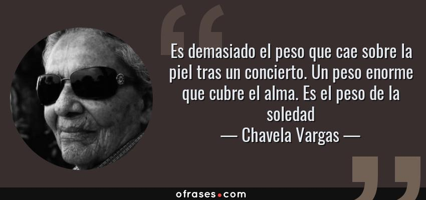 Frases de Chavela Vargas - Es demasiado el peso que cae sobre la piel tras un concierto. Un peso enorme que cubre el alma. Es el peso de la soledad
