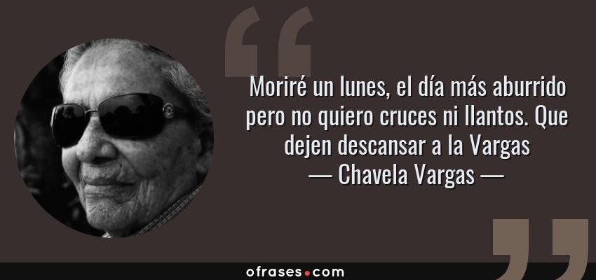 Frases de Chavela Vargas - Moriré un lunes, el día más aburrido pero no quiero cruces ni llantos. Que dejen descansar a la Vargas