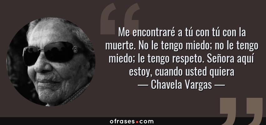 Frases de Chavela Vargas - Me encontraré a tú con tú con la muerte. No le tengo miedo; no le tengo miedo; le tengo respeto. Señora aquí estoy, cuando usted quiera