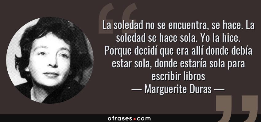 Frases de Marguerite Duras - La soledad no se encuentra, se hace. La soledad se hace sola. Yo la hice. Porque decidí que era allí donde debía estar sola, donde estaría sola para escribir libros