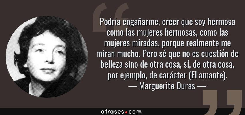Frases de Marguerite Duras - Podría engañarme, creer que soy hermosa como las mujeres hermosas, como las mujeres miradas, porque realmente me miran mucho. Pero sé que no es cuestión de belleza sino de otra cosa, sí, de otra cosa, por ejemplo, de carácter (El amante).