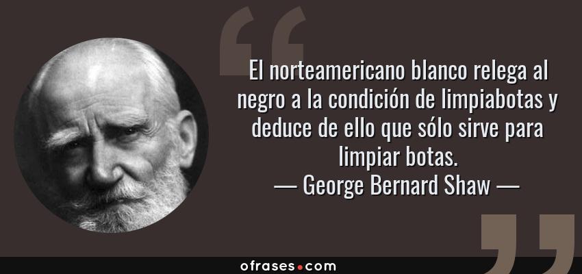 Frases de George Bernard Shaw - El norteamericano blanco relega al negro a la condición de limpiabotas y deduce de ello que sólo sirve para limpiar botas.