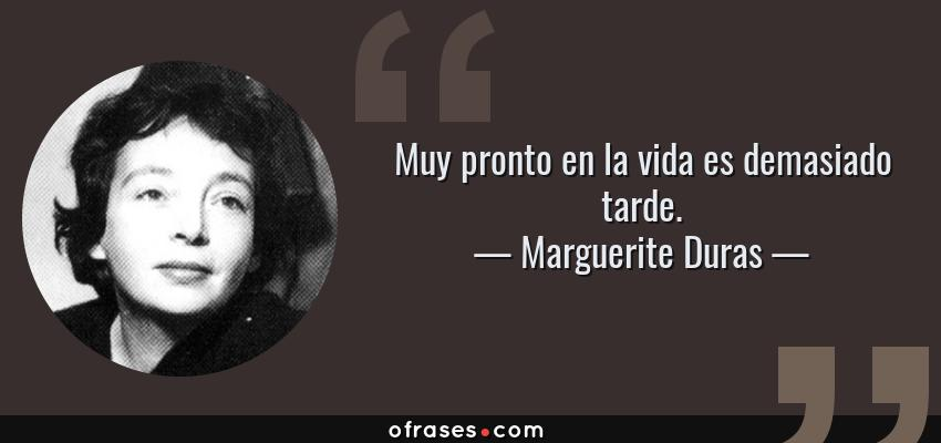 Frases de Marguerite Duras - Muy pronto en la vida es demasiado tarde.