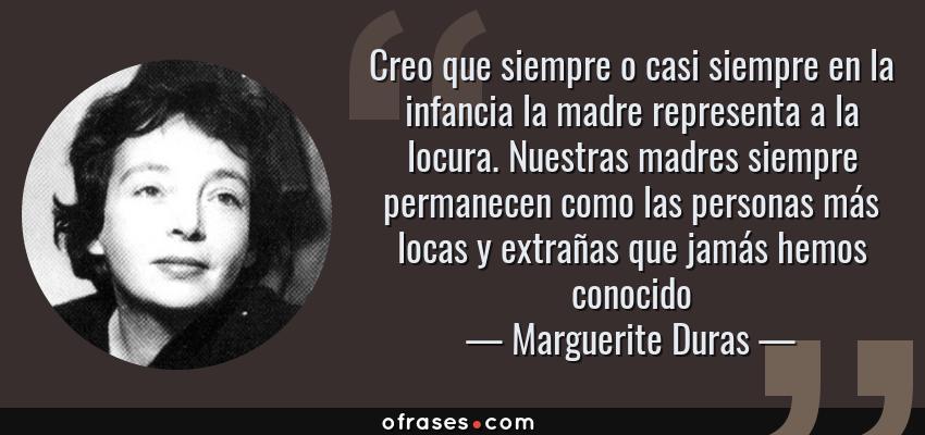 Frases de Marguerite Duras - Creo que siempre o casi siempre en la infancia la madre representa a la locura. Nuestras madres siempre permanecen como las personas más locas y extrañas que jamás hemos conocido