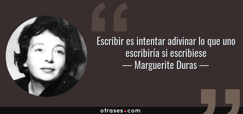 Frases de Marguerite Duras - Escribir es intentar adivinar lo que uno escribiría si escribiese