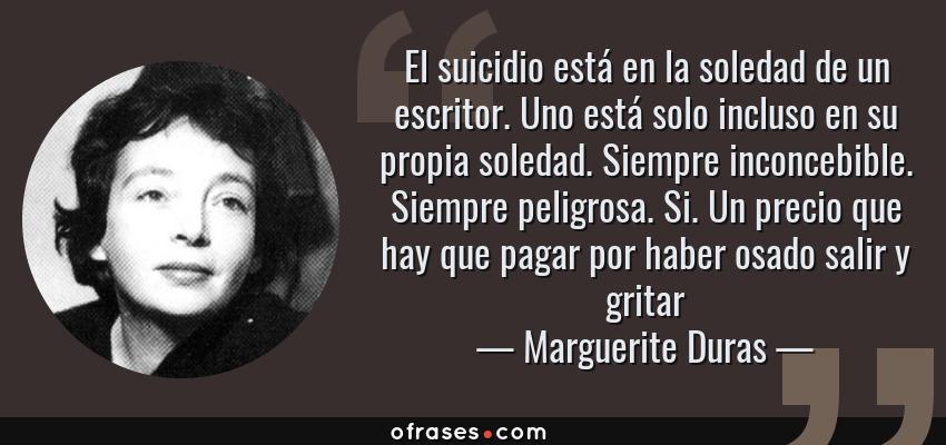 Frases de Marguerite Duras - El suicidio está en la soledad de un escritor. Uno está solo incluso en su propia soledad. Siempre inconcebible. Siempre peligrosa. Si. Un precio que hay que pagar por haber osado salir y gritar