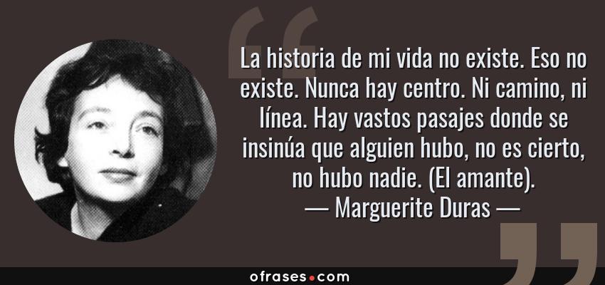 Frases de Marguerite Duras - La historia de mi vida no existe. Eso no existe. Nunca hay centro. Ni camino, ni línea. Hay vastos pasajes donde se insinúa que alguien hubo, no es cierto, no hubo nadie. (El amante).