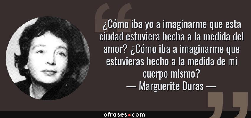 Frases de Marguerite Duras - ¿Cómo iba yo a imaginarme que esta ciudad estuviera hecha a la medida del amor? ¿Cómo iba a imaginarme que estuvieras hecho a la medida de mi cuerpo mismo?