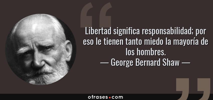 Frases de George Bernard Shaw - Libertad significa responsabilidad; por eso le tienen tanto miedo la mayoría de los hombres.