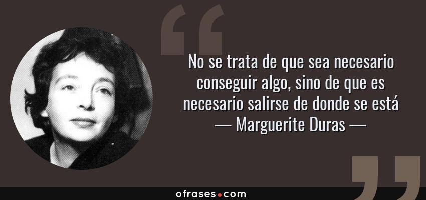 Frases de Marguerite Duras - No se trata de que sea necesario conseguir algo, sino de que es necesario salirse de donde se está