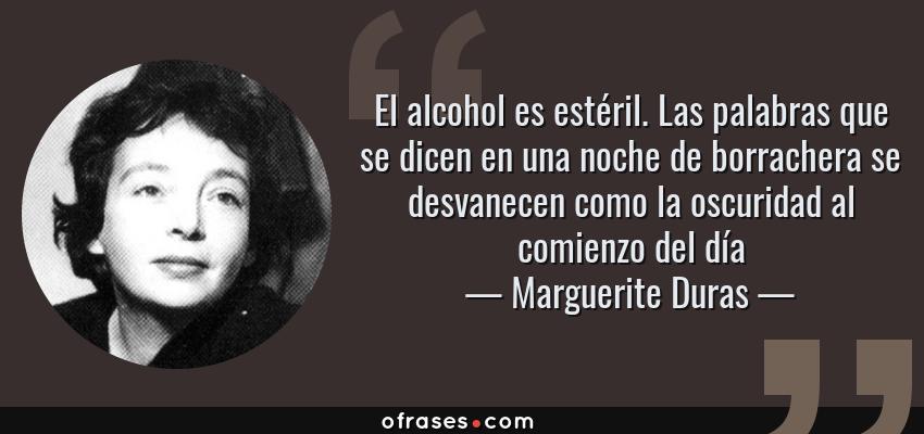Frases de Marguerite Duras - El alcohol es estéril. Las palabras que se dicen en una noche de borrachera se desvanecen como la oscuridad al comienzo del día