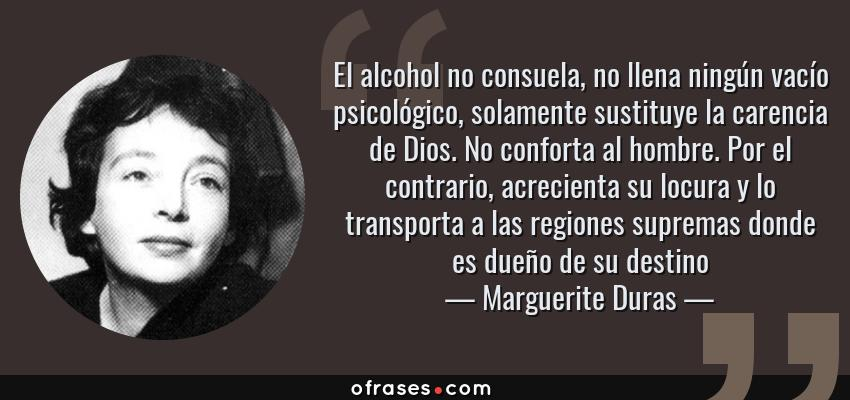 Frases de Marguerite Duras - El alcohol no consuela, no llena ningún vacío psicológico, solamente sustituye la carencia de Dios. No conforta al hombre. Por el contrario, acrecienta su locura y lo transporta a las regiones supremas donde es dueño de su destino