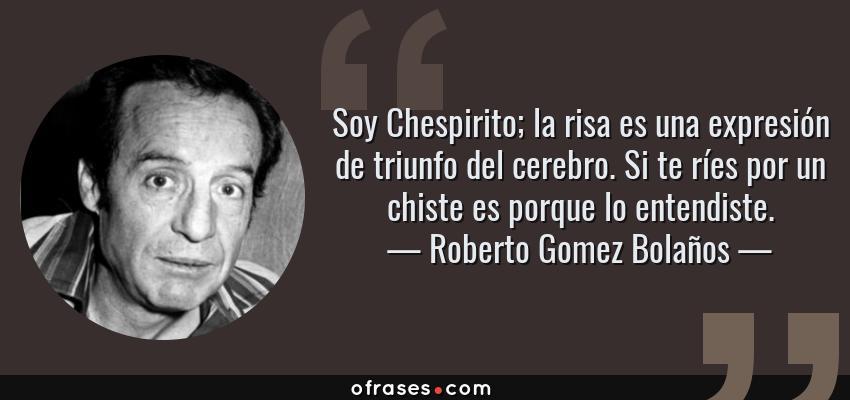 Frases de Roberto Gomez Bolaños - Soy Chespirito; la risa es una expresión de triunfo del cerebro. Si te ríes por un chiste es porque lo entendiste.