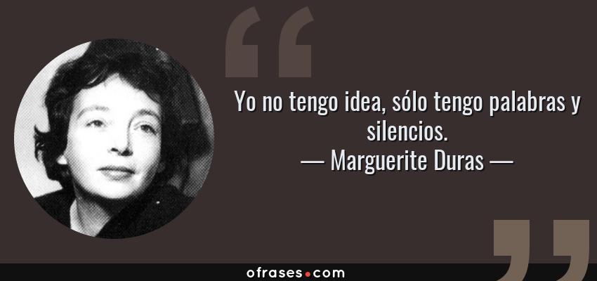 Frases de Marguerite Duras - Yo no tengo idea, sólo tengo palabras y silencios.