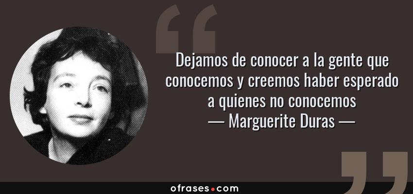 Frases de Marguerite Duras - Dejamos de conocer a la gente que conocemos y creemos haber esperado a quienes no conocemos
