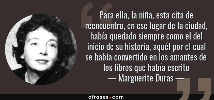 Frases de Marguerite Duras - Para ella, la niña, esta cita de reencuentro, en ese lugar de la ciudad, había quedado siempre como el del inicio de su historia, aquél por el cual se había convertido en los amantes de los libros que había escrito
