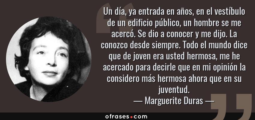 Frases de Marguerite Duras - Un día, ya entrada en años, en el vestíbulo de un edificio público, un hombre se me acercó. Se dio a conocer y me dijo. La conozco desde siempre. Todo el mundo dice que de joven era usted hermosa, me he acercado para decirle que en mi opinión la considero más hermosa ahora que en su juventud.