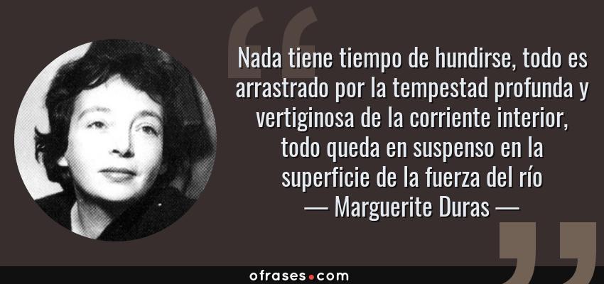 Frases de Marguerite Duras - Nada tiene tiempo de hundirse, todo es arrastrado por la tempestad profunda y vertiginosa de la corriente interior, todo queda en suspenso en la superficie de la fuerza del río