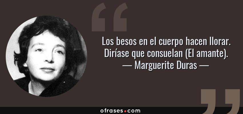 Frases de Marguerite Duras - Los besos en el cuerpo hacen llorar. Diríase que consuelan (El amante).
