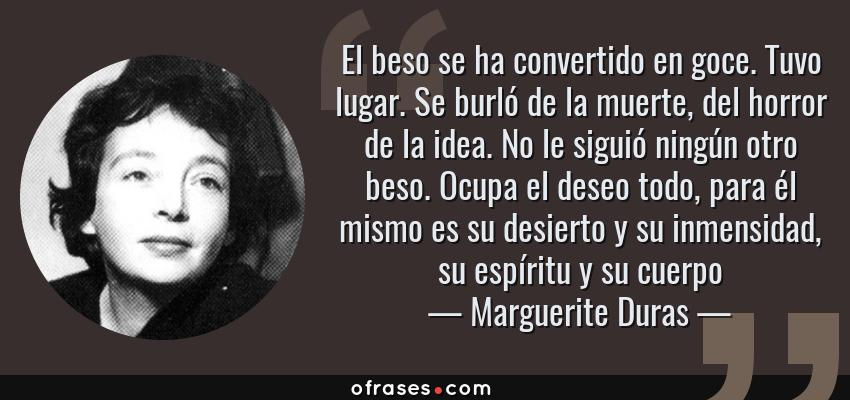 Frases de Marguerite Duras - El beso se ha convertido en goce. Tuvo lugar. Se burló de la muerte, del horror de la idea. No le siguió ningún otro beso. Ocupa el deseo todo, para él mismo es su desierto y su inmensidad, su espíritu y su cuerpo