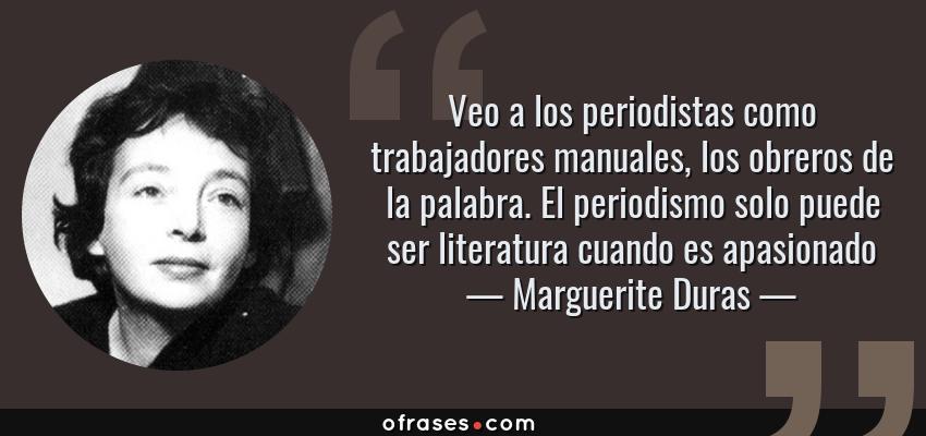 Frases de Marguerite Duras - Veo a los periodistas como trabajadores manuales, los obreros de la palabra. El periodismo solo puede ser literatura cuando es apasionado