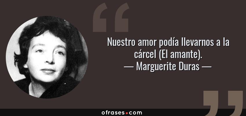 Frases de Marguerite Duras - Nuestro amor podía llevarnos a la cárcel (El amante).