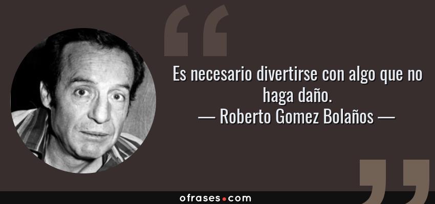 Frases de Roberto Gomez Bolaños - Es necesario divertirse con algo que no haga daño.