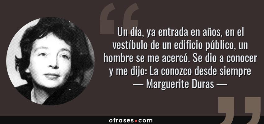 Frases de Marguerite Duras - Un día, ya entrada en años, en el vestíbulo de un edificio público, un hombre se me acercó. Se dio a conocer y me dijo: La conozco desde siempre