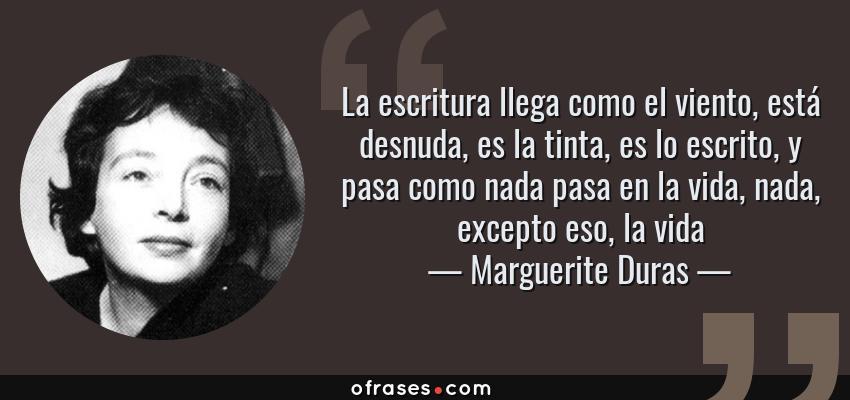 Frases de Marguerite Duras - La escritura llega como el viento, está desnuda, es la tinta, es lo escrito, y pasa como nada pasa en la vida, nada, excepto eso, la vida