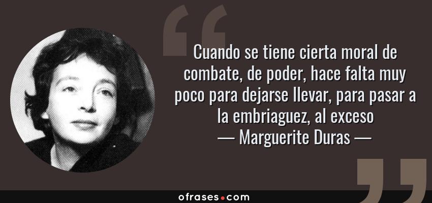 Frases de Marguerite Duras - Cuando se tiene cierta moral de combate, de poder, hace falta muy poco para dejarse llevar, para pasar a la embriaguez, al exceso
