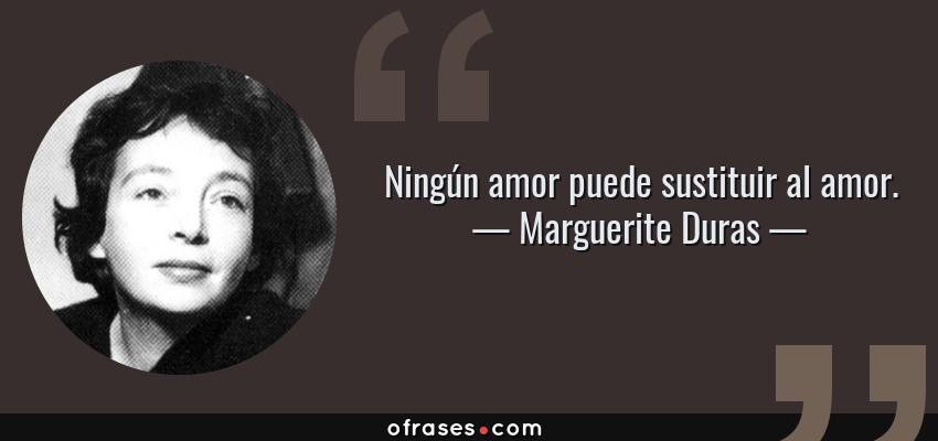Frases de Marguerite Duras - Ningún amor puede sustituir al amor.