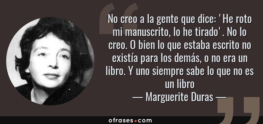 Frases de Marguerite Duras - No creo a la gente que dice: 'He roto mi manuscrito, lo he tirado'. No lo creo. O bien lo que estaba escrito no existía para los demás, o no era un libro. Y uno siempre sabe lo que no es un libro
